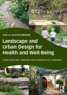Landscape and Urban Design for Health and Well-Being : Using Healing, Sensory and Therapeutic Gardens